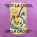 Is It La Croix, or La Croix?