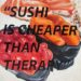 Sushi is Cheaper Than Therapy